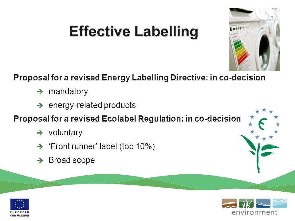 Effective Labelling Proposal for a revised Energy Labelling Directive: in co-decision mandatory energy-related products Proposal for a revised Ecolabel Regulation: in co-decision voluntary Front runner label (top 10%) Broad scope