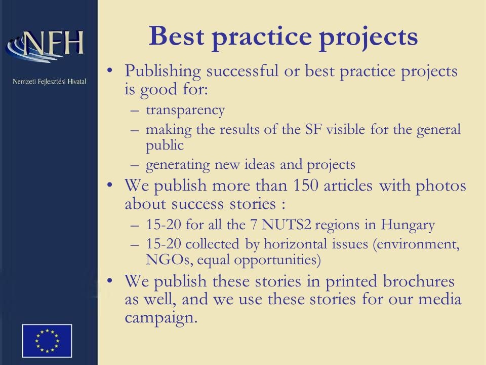 Best practice projects Publishing successful or best practice projects is good for: –transparency –making the results of the SF visible for the general public –generating new ideas and projects We publish more than 150 articles with photos about success stories : –15-20 for all the 7 NUTS2 regions in Hungary –15-20 collected by horizontal issues (environment, NGOs, equal opportunities) We publish these stories in printed brochures as well, and we use these stories for our media campaign.