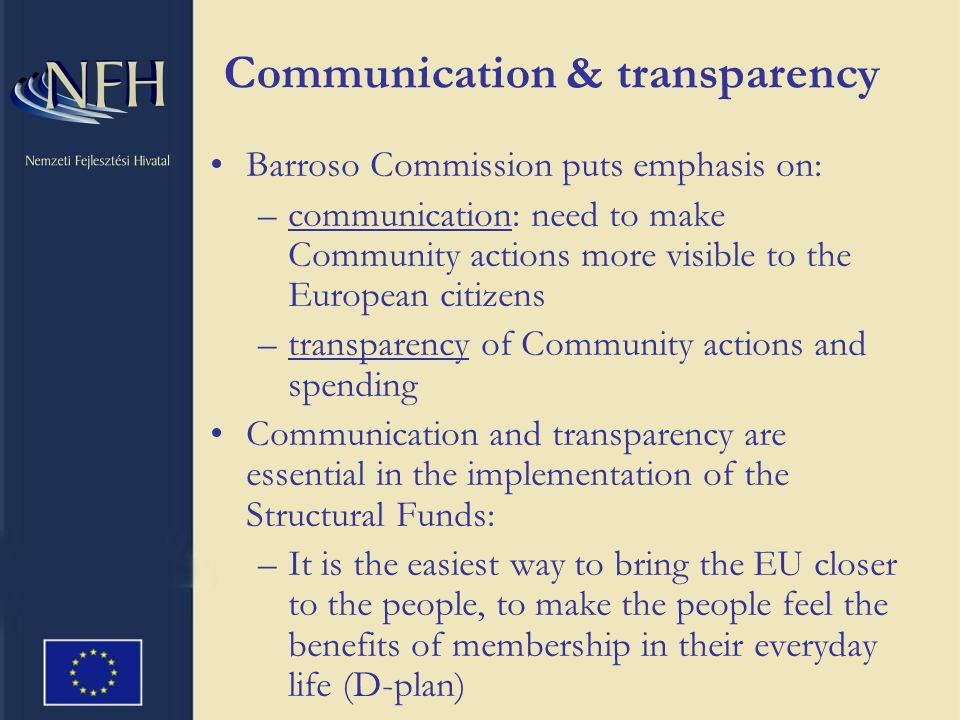 Communication & transparency Barroso Commission puts emphasis on: –communication: need to make Community actions more visible to the European citizens –transparency of Community actions and spending Communication and transparency are essential in the implementation of the Structural Funds: –It is the easiest way to bring the EU closer to the people, to make the people feel the benefits of membership in their everyday life (D-plan)