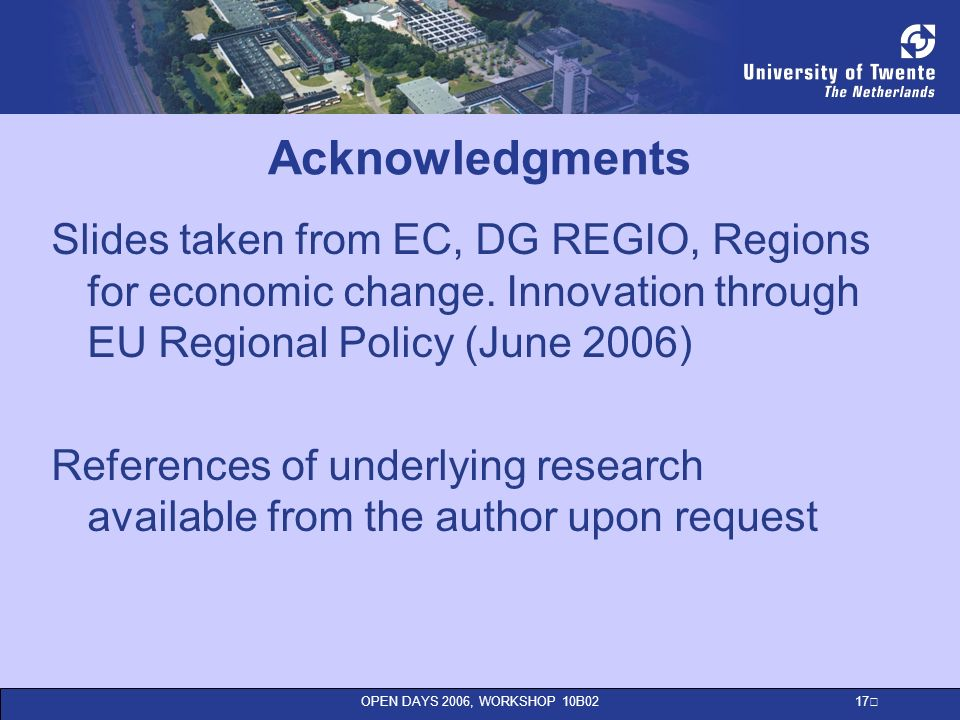 OPEN DAYS 2006, WORKSHOP 10B02 17 Acknowledgments Slides taken from EC, DG REGIO, Regions for economic change.