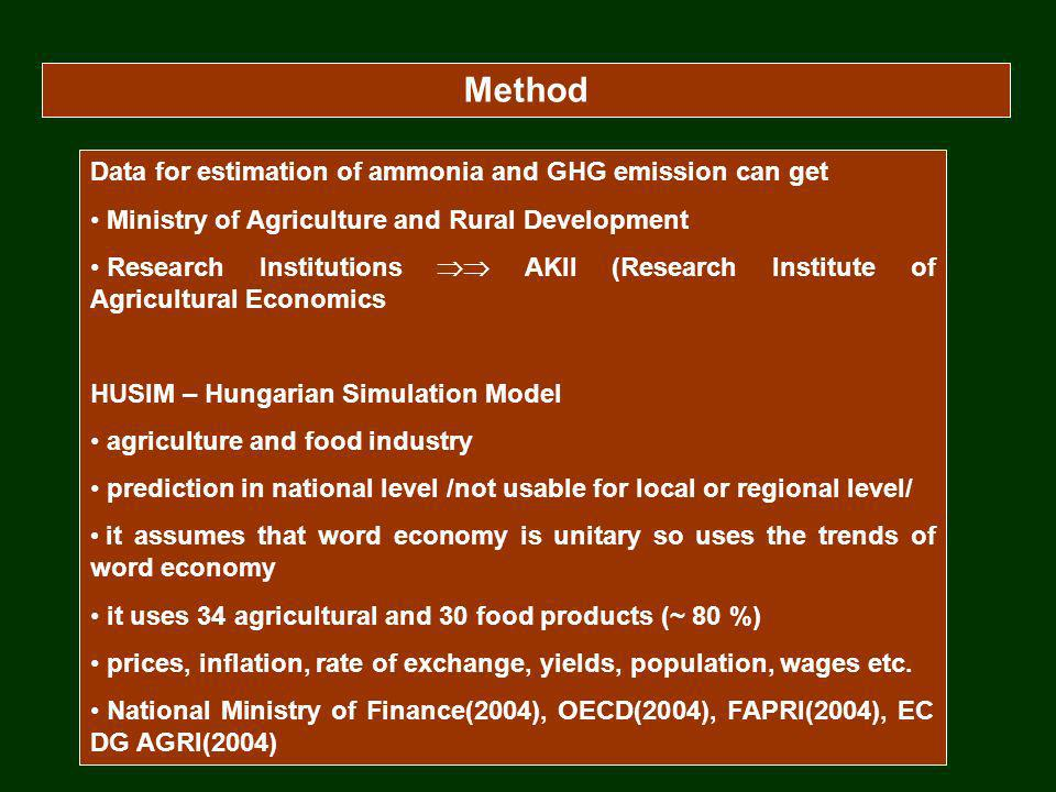 Method Data for estimation of ammonia and GHG emission can get Ministry of Agriculture and Rural Development Research Institutions AKII (Research Institute of Agricultural Economics HUSIM – Hungarian Simulation Model agriculture and food industry prediction in national level /not usable for local or regional level/ it assumes that word economy is unitary so uses the trends of word economy it uses 34 agricultural and 30 food products (~ 80 %) prices, inflation, rate of exchange, yields, population, wages etc.