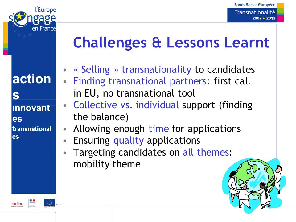 action s innovant es t ransnational es Challenges & Lessons Learnt « Selling » transnationality to candidates Finding transnational partners: first call in EU, no transnational tool Collective vs.