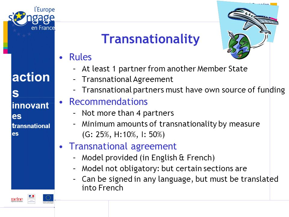 action s innovant es t ransnational es Transnationality Rules –At least 1 partner from another Member State –Transnational Agreement –Transnational partners must have own source of funding Recommendations –Not more than 4 partners –Minimum amounts of transnationality by measure (G: 25%, H:10%, I: 50%) Transnational agreement –Model provided (in English & French) –Model not obligatory: but certain sections are –Can be signed in any language, but must be translated into French