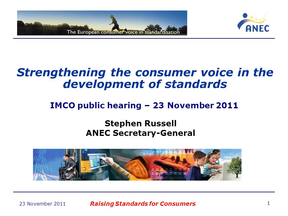 23 November 2011 Strengthening the consumer voice in the development of standards Raising Standards for Consumers 1 IMCO public hearing – 23 November 2011 Stephen Russell ANEC Secretary-General