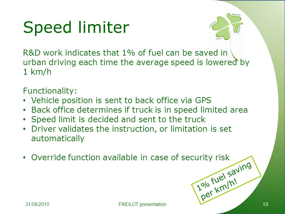 Speed limiter 13 R&D work indicates that 1% of fuel can be saved in urban driving each time the average speed is lowered by 1 km/h Functionality: Vehicle position is sent to back office via GPS Back office determines if truck is in speed limited area Speed limit is decided and sent to the truck Driver validates the instruction, or limitation is set automatically Override function available in case of security risk 1% fuel saving per km/h.