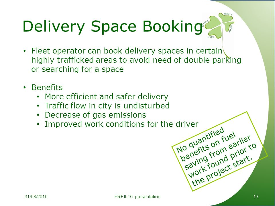 Delivery Space Booking 17 Fleet operator can book delivery spaces in certain highly trafficked areas to avoid need of double parking or searching for a space Benefits More efficient and safer delivery Traffic flow in city is undisturbed Decrease of gas emissions Improved work conditions for the driver No quantified benefits on fuel saving from earlier work found prior to the project start.
