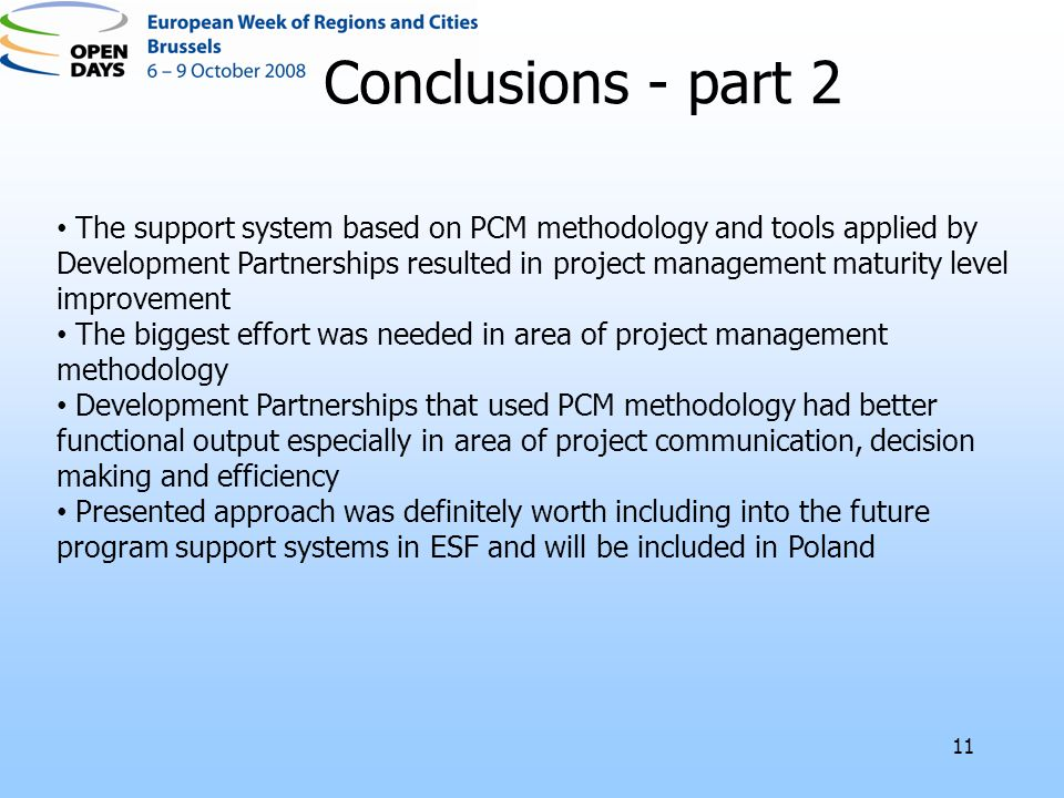 11 The support system based on PCM methodology and tools applied by Development Partnerships resulted in project management maturity level improvement The biggest effort was needed in area of project management methodology Development Partnerships that used PCM methodology had better functional output especially in area of project communication, decision making and efficiency Presented approach was definitely worth including into the future program support systems in ESF and will be included in Poland Conclusions - part 2