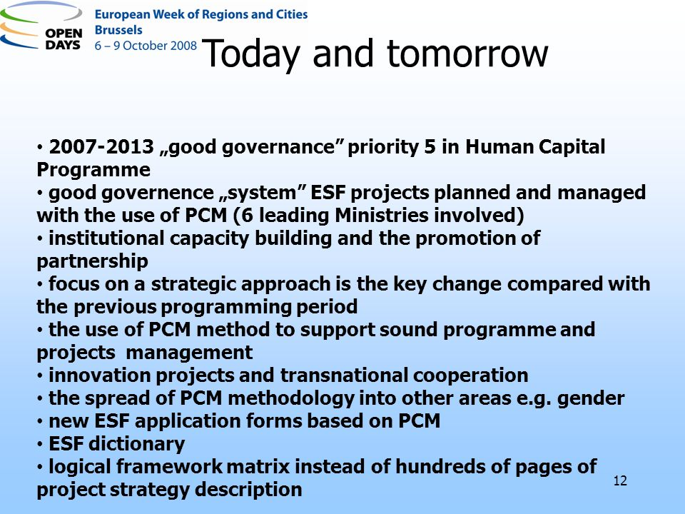 good governance priority 5 in Human Capital Programme good governence system ESF projects planned and managed with the use of PCM (6 leading Ministries involved) institutional capacity building and the promotion of partnership focus on a strategic approach is the key change compared with the previous programming period the use of PCM method to support sound programme and projects management innovation projects and transnational cooperation the spread of PCM methodology into other areas e.g.