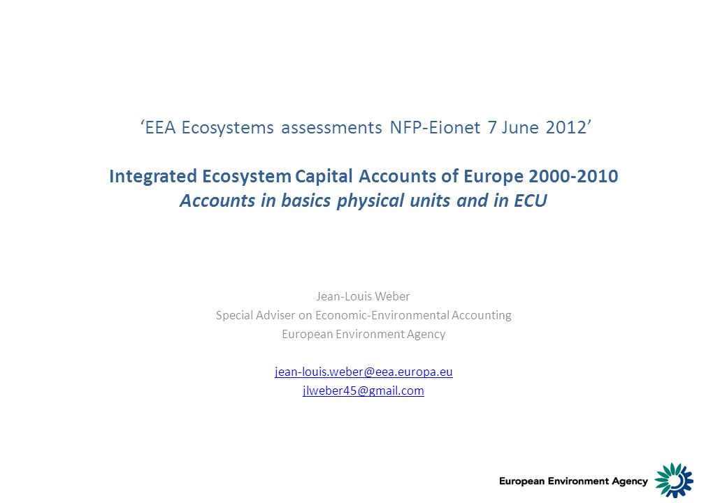 EEA Ecosystems assessments NFP-Eionet 7 June 2012 Integrated Ecosystem Capital Accounts of Europe 2000-2010 Accounts in basics physical units and in ECU Jean-Louis Weber Special Adviser on Economic-Environmental Accounting European Environment Agency jean-louis.weber@eea.europa.eu jlweber45@gmail.com