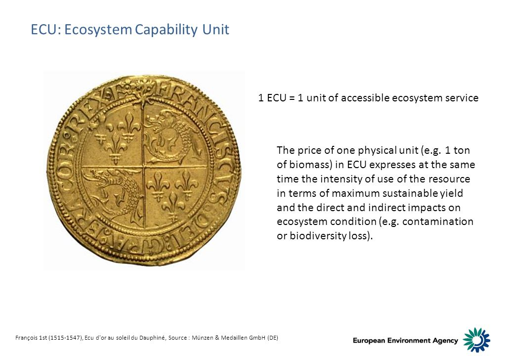 François 1st (1515-1547), Ecu d or au soleil du Dauphiné, Source : Münzen & Medaillen GmbH (DE) ECU: Ecosystem Capability Unit 1 ECU = 1 unit of accessible ecosystem service The price of one physical unit (e.g.