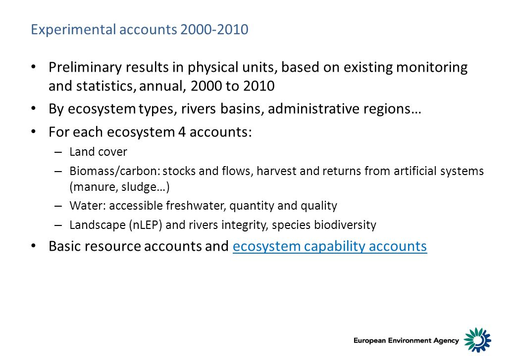 Experimental accounts 2000-2010 Preliminary results in physical units, based on existing monitoring and statistics, annual, 2000 to 2010 By ecosystem types, rivers basins, administrative regions… For each ecosystem 4 accounts: – Land cover – Biomass/carbon: stocks and flows, harvest and returns from artificial systems (manure, sludge…) – Water: accessible freshwater, quantity and quality – Landscape (nLEP) and rivers integrity, species biodiversity Basic resource accounts and ecosystem capability accounts