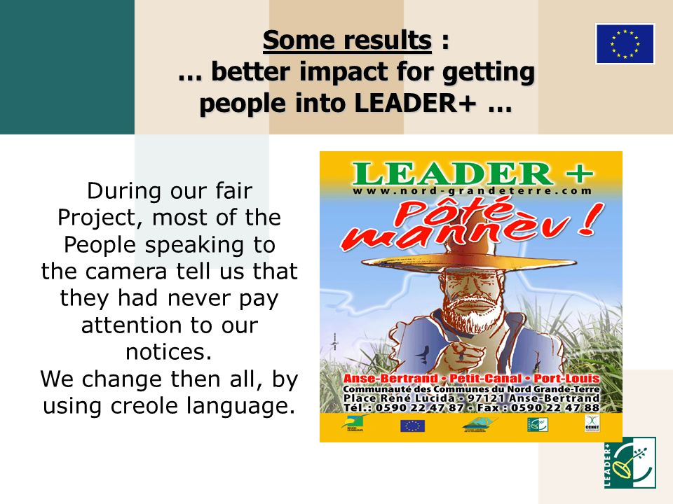 Some results : … better impact for getting people into LEADER+ … During our fair Project, most of the People speaking to the camera tell us that they had never pay attention to our notices.