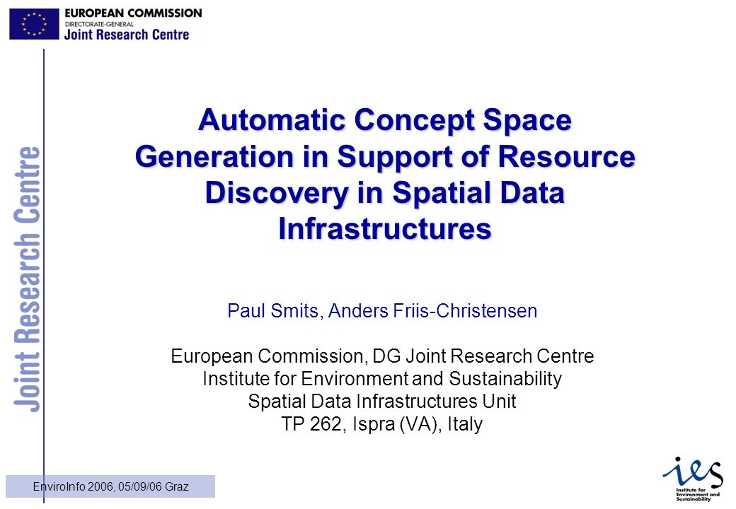 1 EnviroInfo 2006, 05/09/06 Graz Automatic Concept Space Generation in Support of Resource Discovery in Spatial Data Infrastructures Paul Smits, Anders Friis-Christensen European Commission, DG Joint Research Centre Institute for Environment and Sustainability Spatial Data Infrastructures Unit TP 262, Ispra (VA), Italy