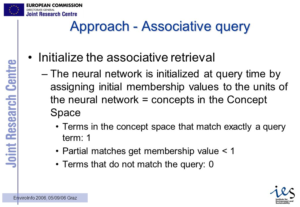 17 EnviroInfo 2006, 05/09/06 Graz Approach - Associative query Initialize the associative retrieval –The neural network is initialized at query time by assigning initial membership values to the units of the neural network = concepts in the Concept Space Terms in the concept space that match exactly a query term: 1 Partial matches get membership value < 1 Terms that do not match the query: 0