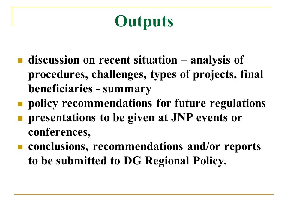 Outputs discussion on recent situation – analysis of procedures, challenges, types of projects, final beneficiaries - summary policy recommendations for future regulations presentations to be given at JNP events or conferences, conclusions, recommendations and/or reports to be submitted to DG Regional Policy.