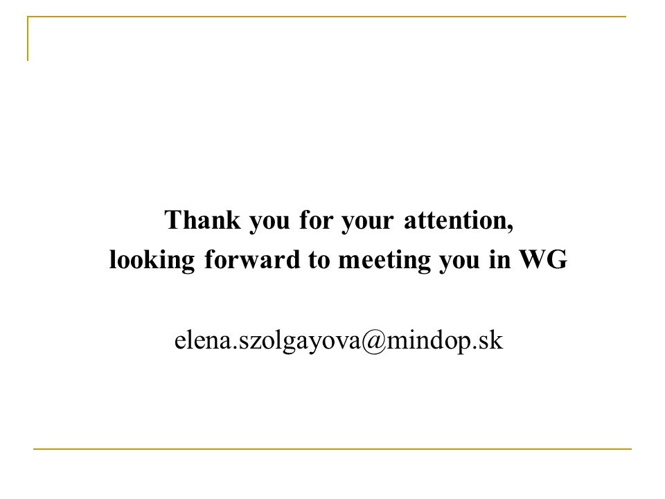 Thank you for your attention, looking forward to meeting you in WG elena.szolgayova@mindop.sk