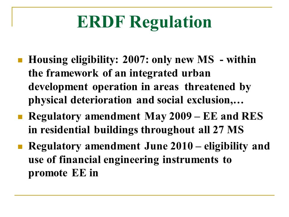 ERDF Regulation Housing eligibility: 2007: only new MS - within the framework of an integrated urban development operation in areas threatened by physical deterioration and social exclusion,… Regulatory amendment May 2009 – EE and RES in residential buildings throughout all 27 MS Regulatory amendment June 2010 – eligibility and use of financial engineering instruments to promote EE in
