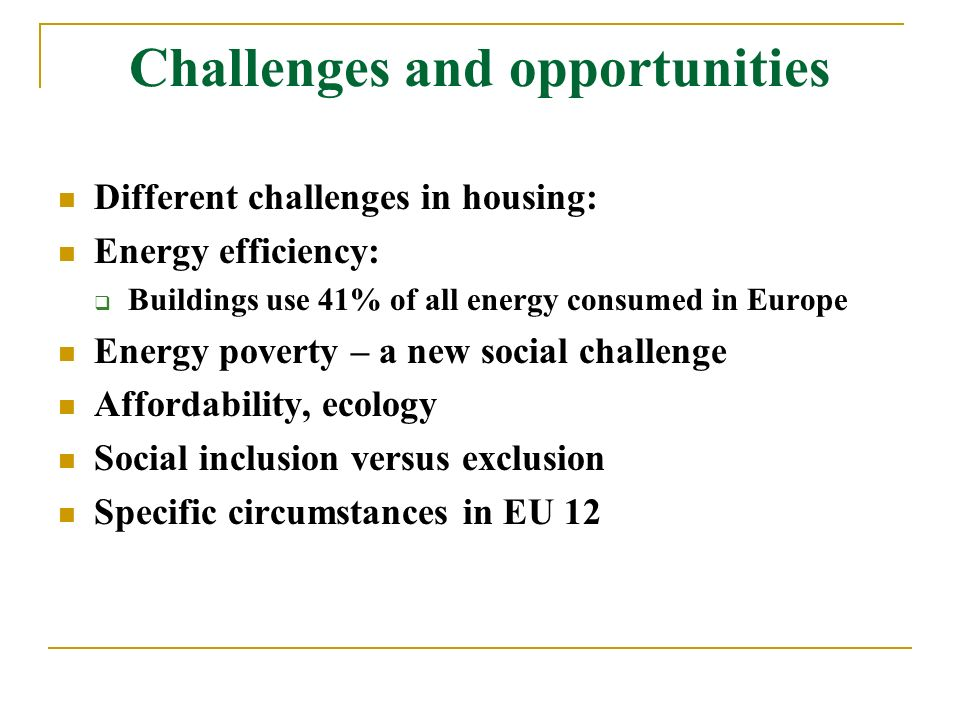 Challenges and opportunities Different challenges in housing: Energy efficiency: Buildings use 41% of all energy consumed in Europe Energy poverty – a new social challenge Affordability, ecology Social inclusion versus exclusion Specific circumstances in EU 12