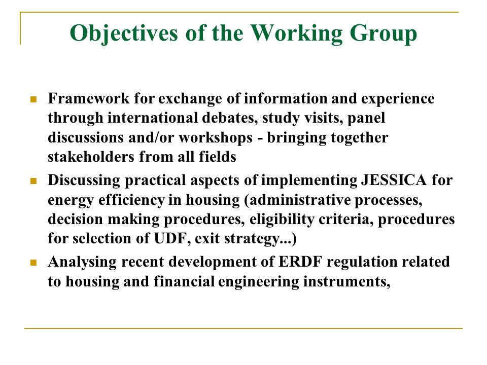 Objectives of the Working Group Framework for exchange of information and experience through international debates, study visits, panel discussions and/or workshops - bringing together stakeholders from all fields Discussing practical aspects of implementing JESSICA for energy efficiency in housing (administrative processes, decision making procedures, eligibility criteria, procedures for selection of UDF, exit strategy...) Analysing recent development of ERDF regulation related to housing and financial engineering instruments,