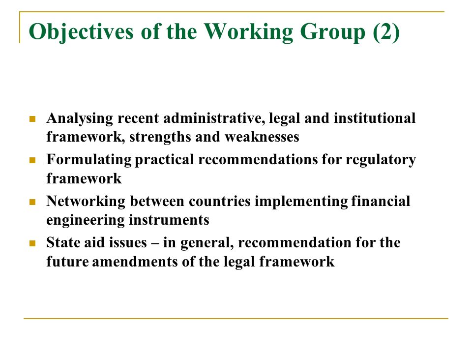 Objectives of the Working Group (2) Analysing recent administrative, legal and institutional framework, strengths and weaknesses Formulating practical recommendations for regulatory framework Networking between countries implementing financial engineering instruments State aid issues – in general, recommendation for the future amendments of the legal framework