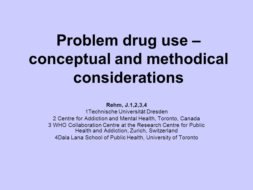 Problem drug use – conceptual and methodical considerations Rehm, J.1,2,3,4 1Technische Universität Dresden 2 Centre for Addiction and Mental Health, Toronto, Canada 3 WHO Collaboration Centre at the Research Centre for Public Health and Addiction, Zurich, Switzerland 4Dala Lana School of Public Health, University of Toronto