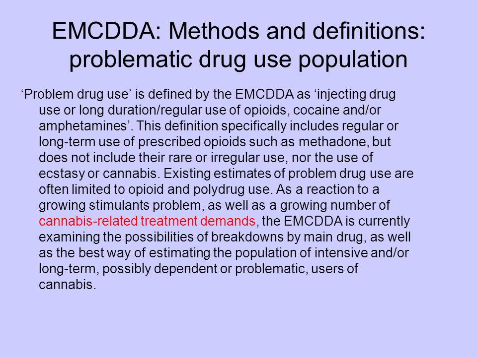 EMCDDA: Methods and definitions: problematic drug use population Problem drug use is defined by the EMCDDA as injecting drug use or long duration/regular use of opioids, cocaine and/or amphetamines.
