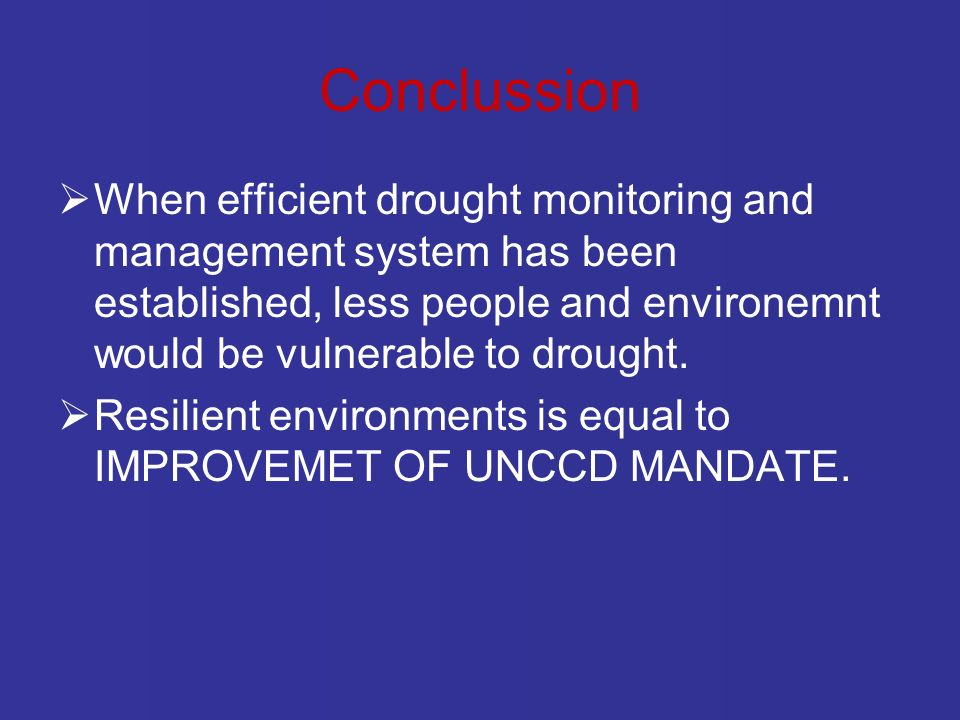 Conclussion When efficient drought monitoring and management system has been established, less people and environemnt would be vulnerable to drought.