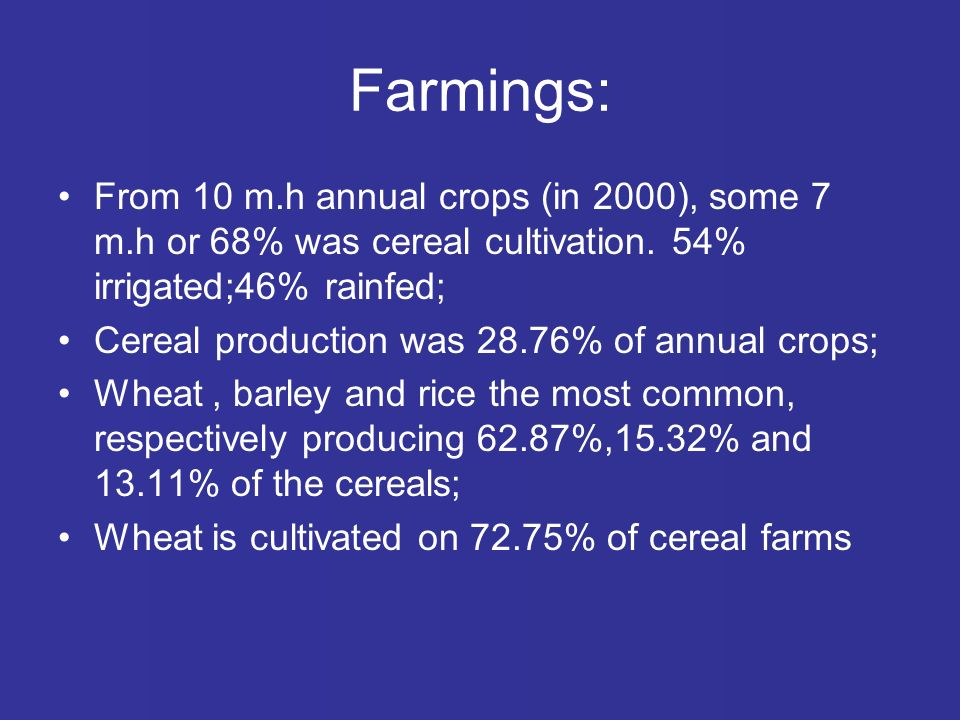 Farmings: From 10 m.h annual crops (in 2000), some 7 m.h or 68% was cereal cultivation.