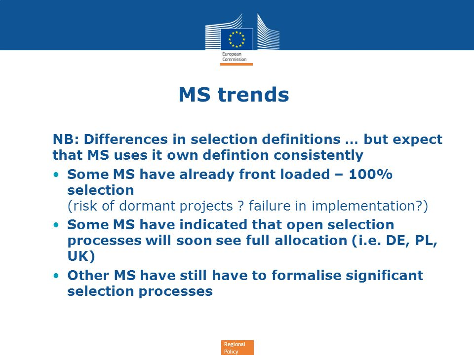 Regional Policy MS trends NB: Differences in selection definitions … but expect that MS uses it own defintion consistently Some MS have already front loaded – 100% selection (risk of dormant projects .