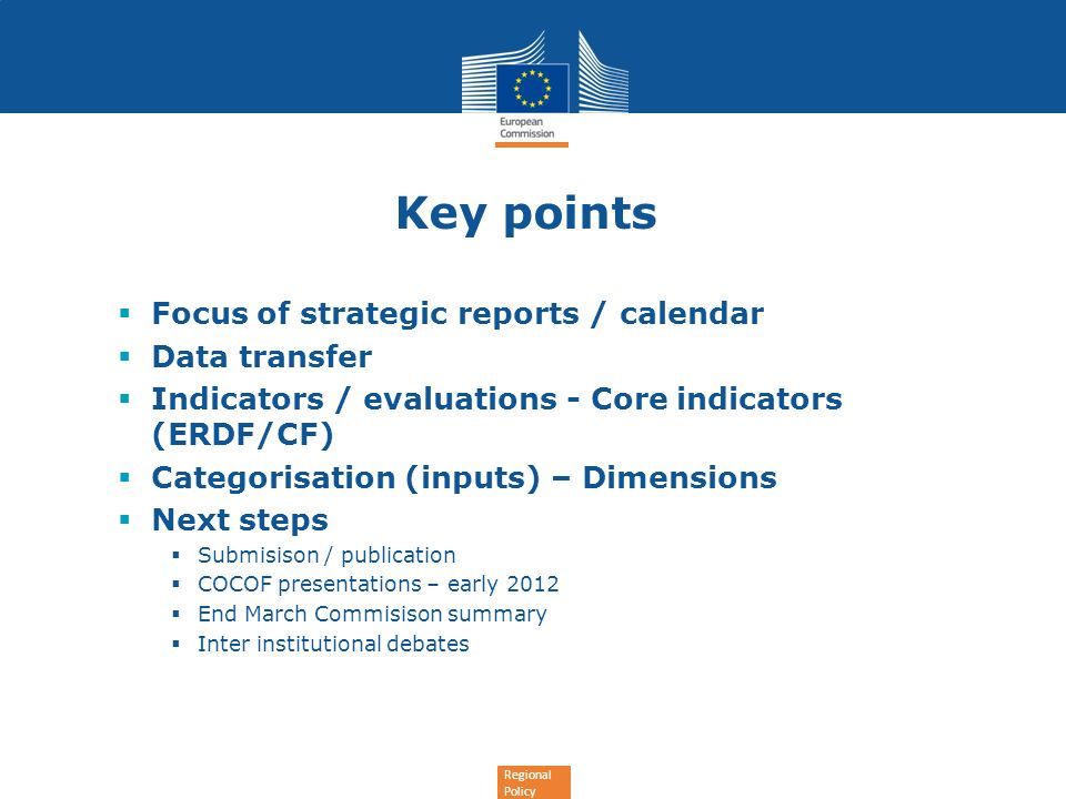 Regional Policy Key points Focus of strategic reports / calendar Data transfer Indicators / evaluations - Core indicators (ERDF/CF) Categorisation (inputs) – Dimensions Next steps Submisison / publication COCOF presentations – early 2012 End March Commisison summary Inter institutional debates