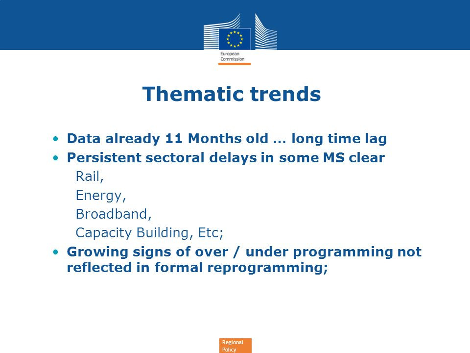 Regional Policy Thematic trends Data already 11 Months old … long time lag Persistent sectoral delays in some MS clear Rail, Energy, Broadband, Capacity Building, Etc; Growing signs of over / under programming not reflected in formal reprogramming;
