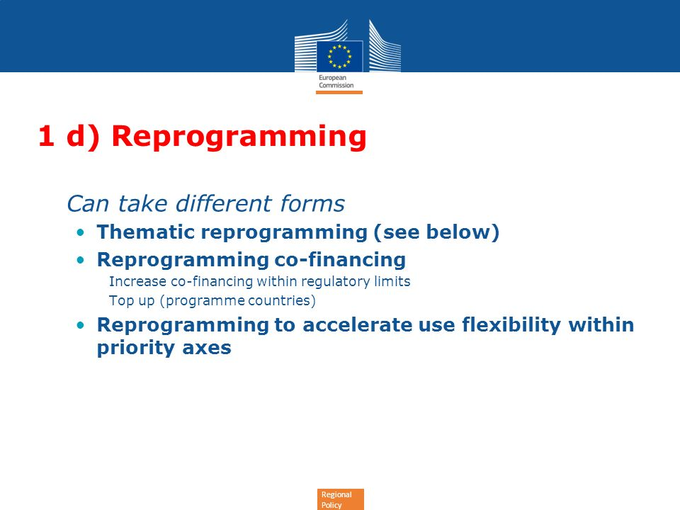 Regional Policy 1 d) Reprogramming Can take different forms Thematic reprogramming (see below) Reprogramming co-financing Increase co-financing within regulatory limits Top up (programme countries) Reprogramming to accelerate use flexibility within priority axes