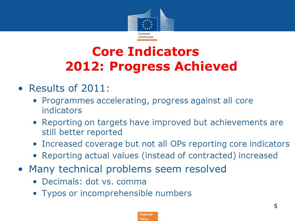 Regional Policy Core Indicators 2012: Progress Achieved Results of 2011: Programmes accelerating, progress against all core indicators Reporting on targets have improved but achievements are still better reported Increased coverage but not all OPs reporting core indicators Reporting actual values (instead of contracted) increased Many technical problems seem resolved Decimals: dot vs.