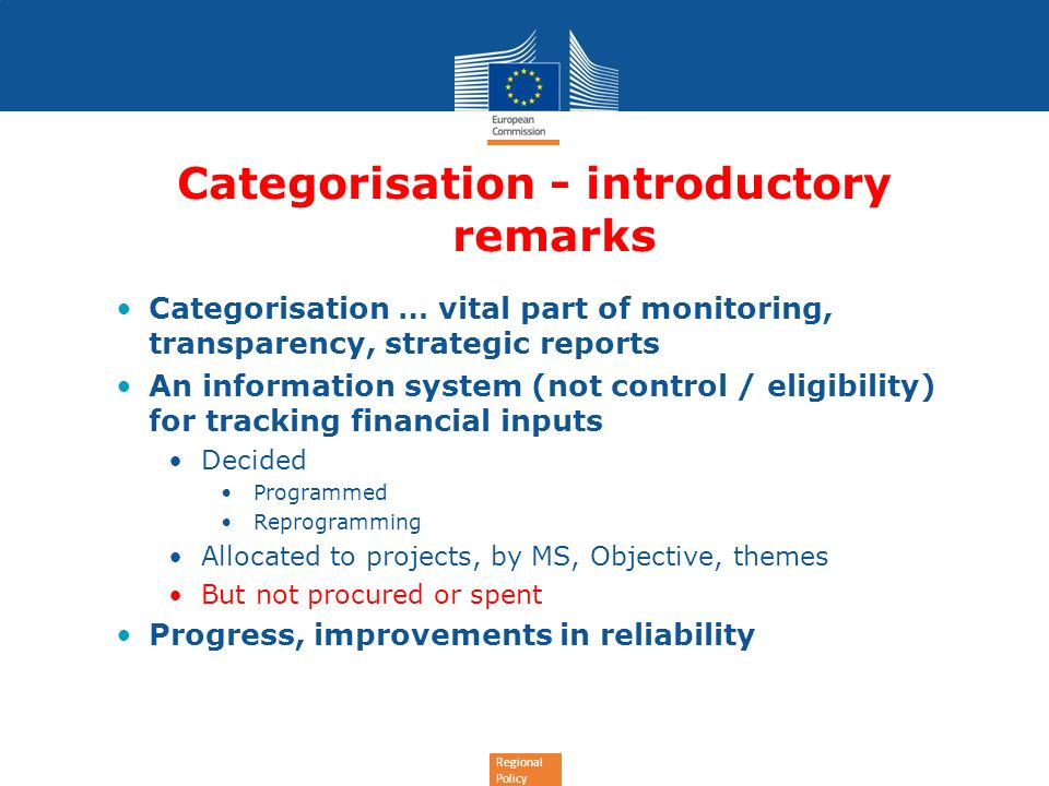 Regional Policy Categorisation - introductory remarks Categorisation … vital part of monitoring, transparency, strategic reports An information system (not control / eligibility) for tracking financial inputs Decided Programmed Reprogramming Allocated to projects, by MS, Objective, themes But not procured or spent Progress, improvements in reliability