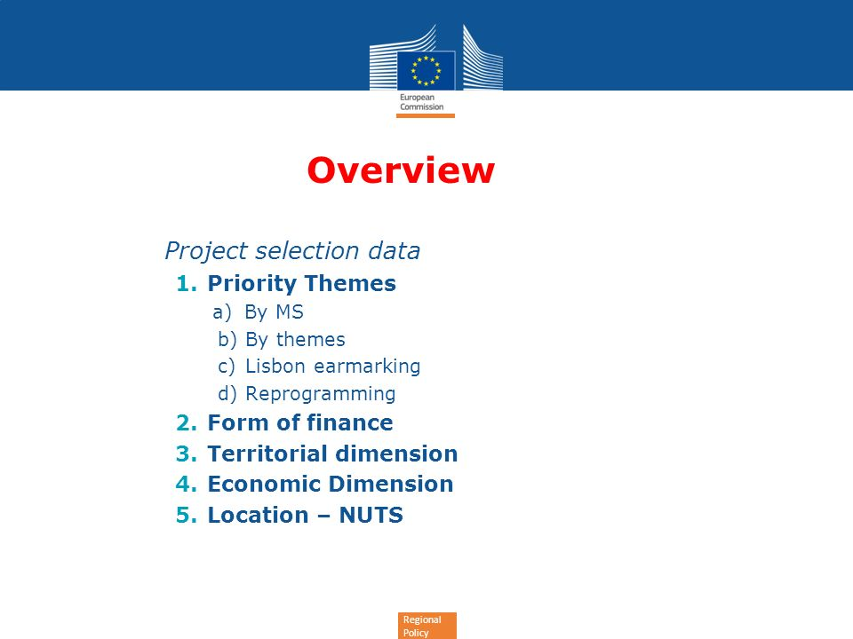 Regional Policy Overview Project selection data 1.Priority Themes a)By MS b) By themes c) Lisbon earmarking d) Reprogramming 2.Form of finance 3.Territorial dimension 4.Economic Dimension 5.Location – NUTS