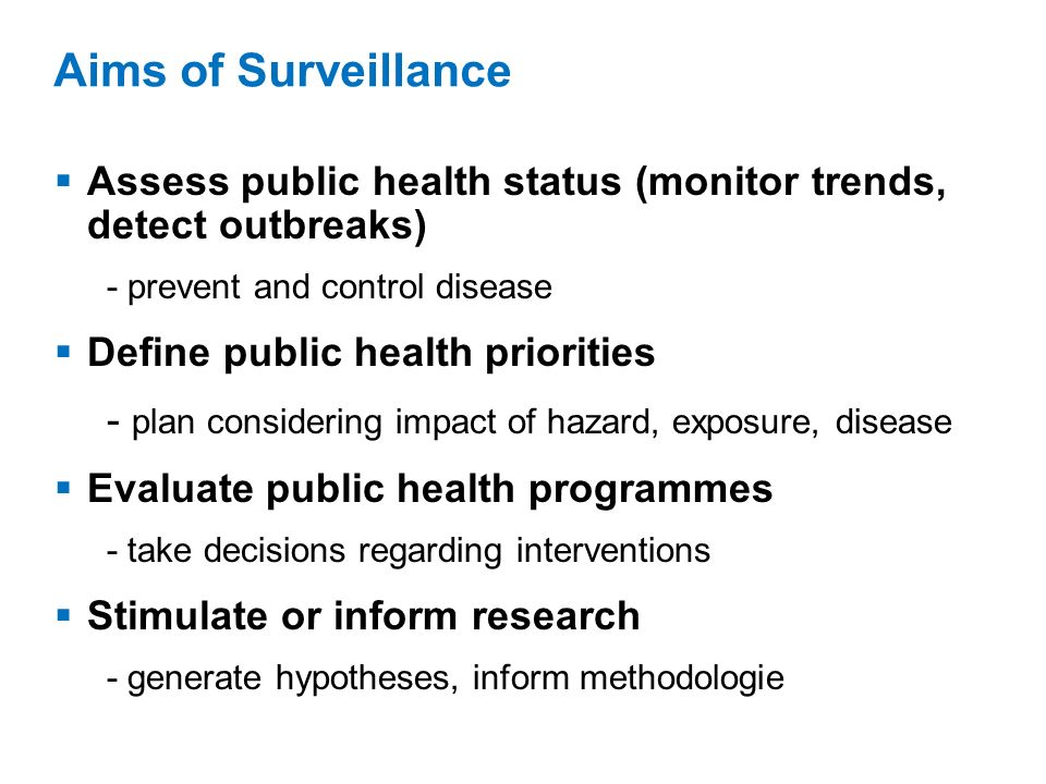 Assess public health status (monitor trends, detect outbreaks) - prevent and control disease Define public health priorities - plan considering impact of hazard, exposure, disease Evaluate public health programmes - take decisions regarding interventions Stimulate or inform research - generate hypotheses, inform methodologie Aims of Surveillance