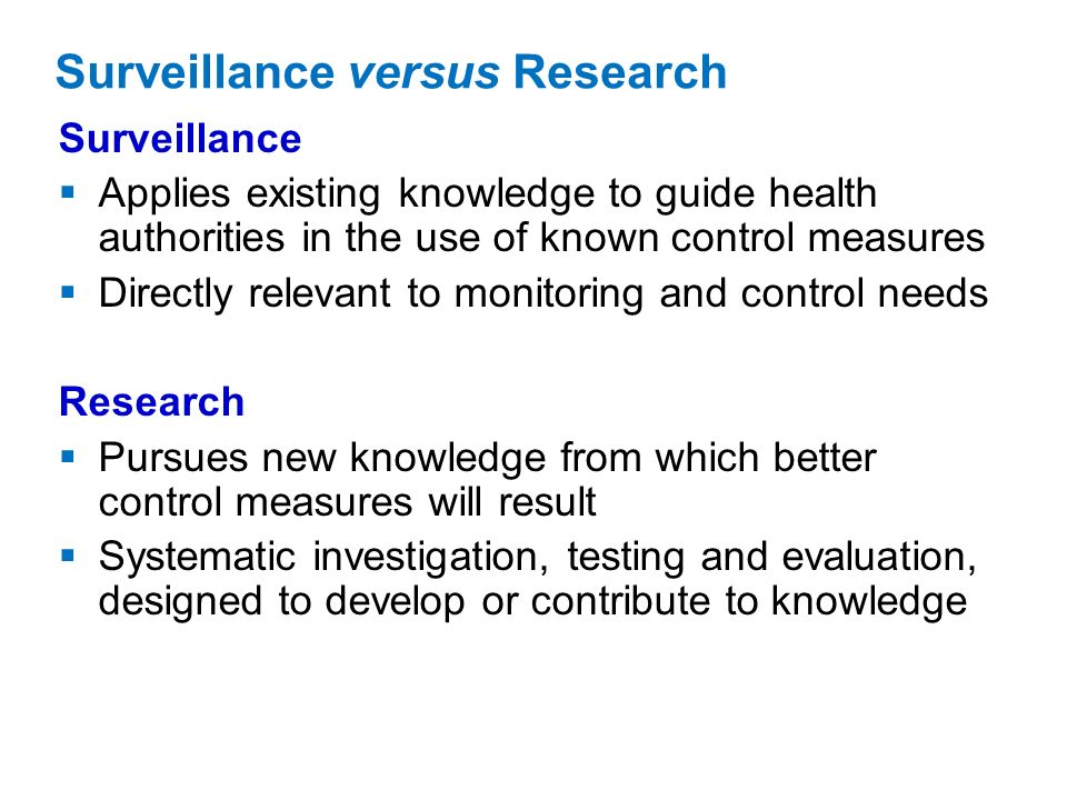 Surveillance versus Research Surveillance Applies existing knowledge to guide health authorities in the use of known control measures Directly relevant to monitoring and control needs Research Pursues new knowledge from which better control measures will result Systematic investigation, testing and evaluation, designed to develop or contribute to knowledge