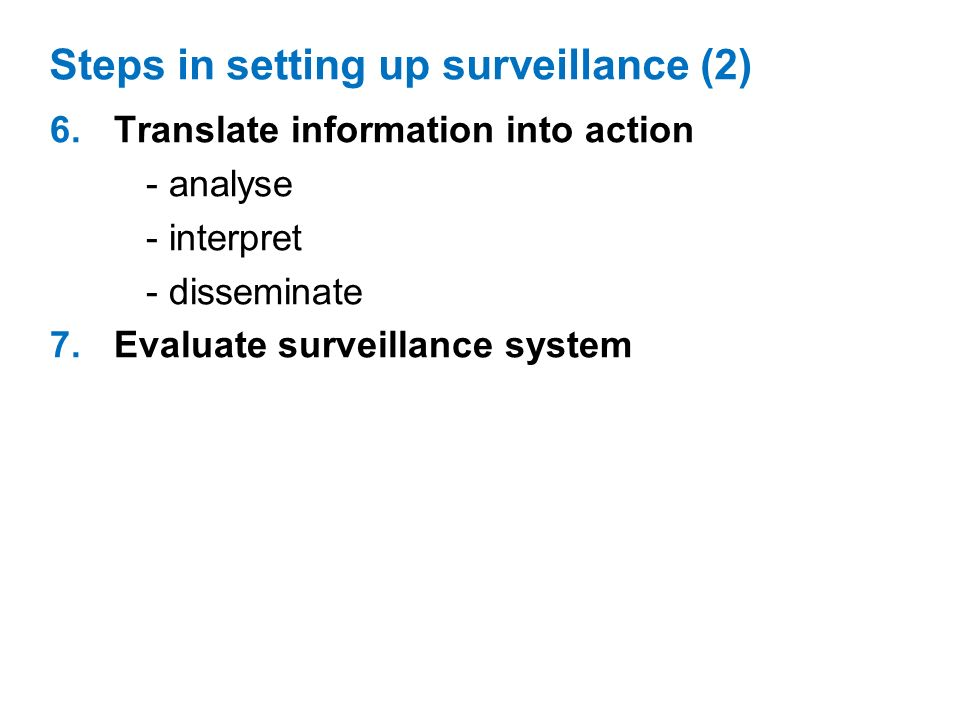 6.Translate information into action - analyse - interpret - disseminate 7.Evaluate surveillance system Steps in setting up surveillance (2)