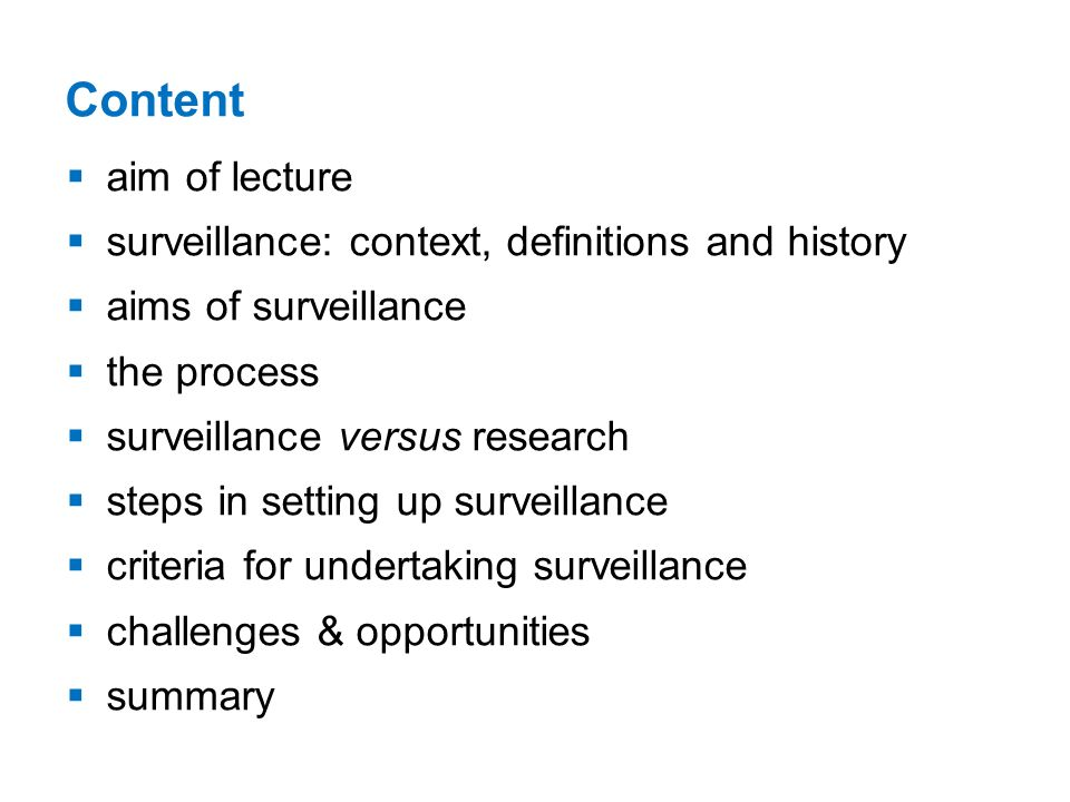 Content aim of lecture surveillance: context, definitions and history aims of surveillance the process surveillance versus research steps in setting up surveillance criteria for undertaking surveillance challenges & opportunities summary