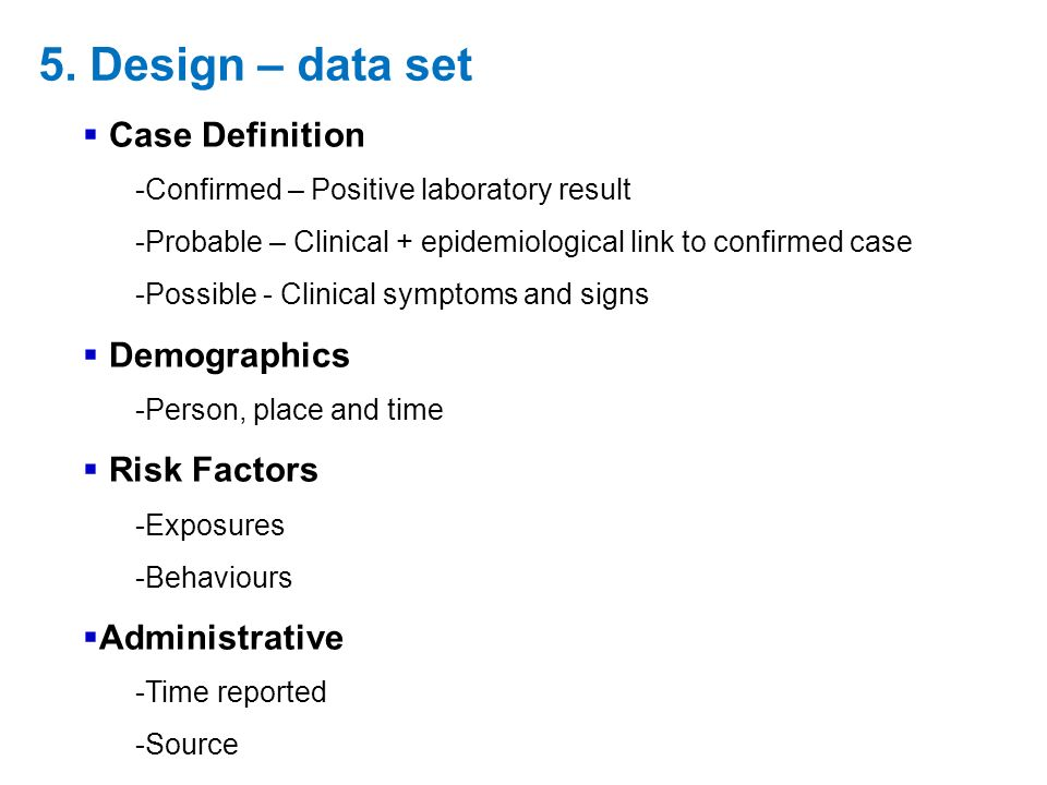 Case Definition -Confirmed – Positive laboratory result -Probable – Clinical + epidemiological link to confirmed case -Possible - Clinical symptoms and signs Demographics -Person, place and time Risk Factors -Exposures -Behaviours Administrative -Time reported -Source 5.