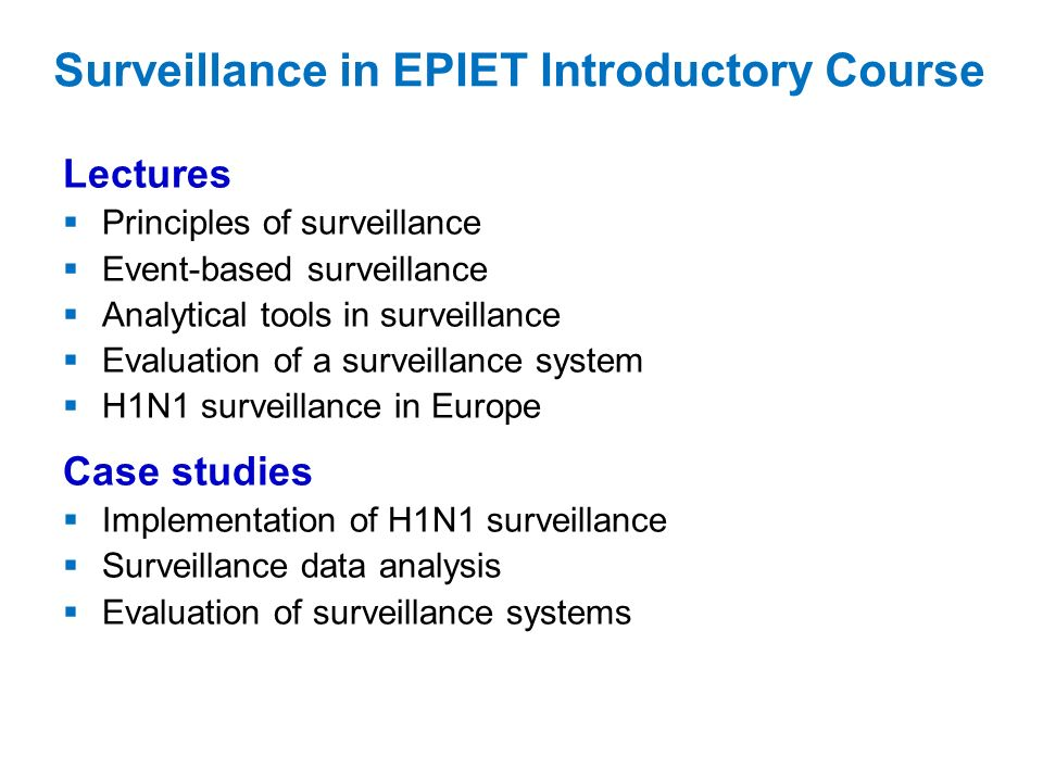 Surveillance in EPIET Introductory Course Lectures Principles of surveillance Event-based surveillance Analytical tools in surveillance Evaluation of a surveillance system H1N1 surveillance in Europe Case studies Implementation of H1N1 surveillance Surveillance data analysis Evaluation of surveillance systems