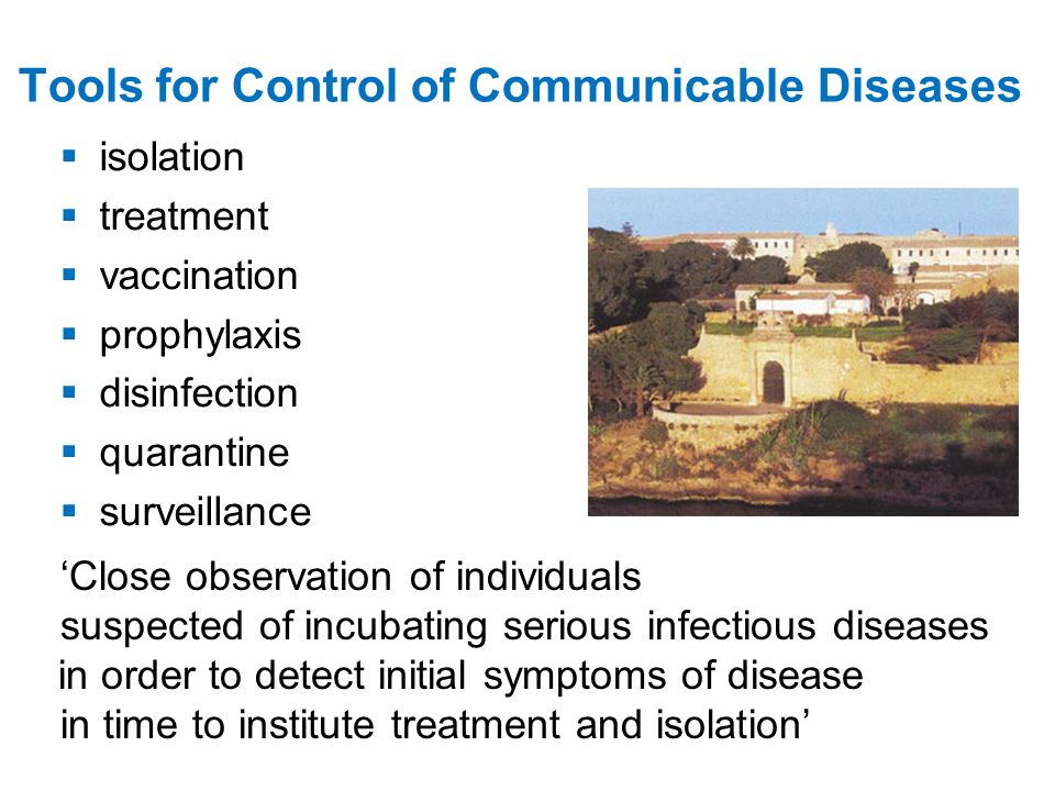 Tools for Control of Communicable Diseases isolation treatment vaccination prophylaxis disinfection quarantine surveillance Close observation of individuals suspected of incubating serious infectious diseases in order to detect initial symptoms of disease in time to institute treatment and isolation