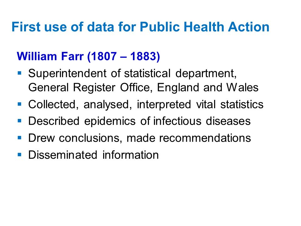 William Farr (1807 – 1883) Superintendent of statistical department, General Register Office, England and Wales Collected, analysed, interpreted vital statistics Described epidemics of infectious diseases Drew conclusions, made recommendations Disseminated information First use of data for Public Health Action