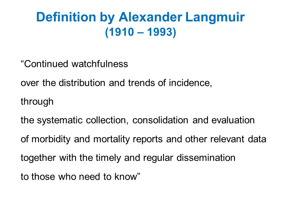 Continued watchfulness over the distribution and trends of incidence, through the systematic collection, consolidation and evaluation of morbidity and mortality reports and other relevant data together with the timely and regular dissemination to those who need to know Definition by Alexander Langmuir (1910 – 1993)