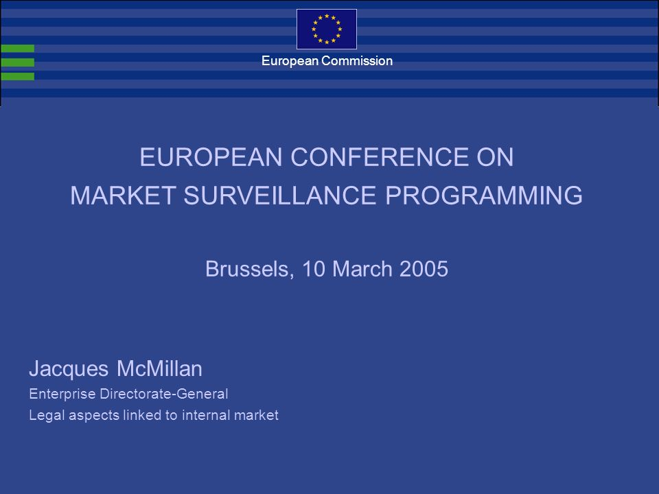European Commission Jacques McMillan Enterprise Directorate-General Legal aspects linked to internal market EUROPEAN CONFERENCE ON MARKET SURVEILLANCE PROGRAMMING Brussels, 10 March 2005