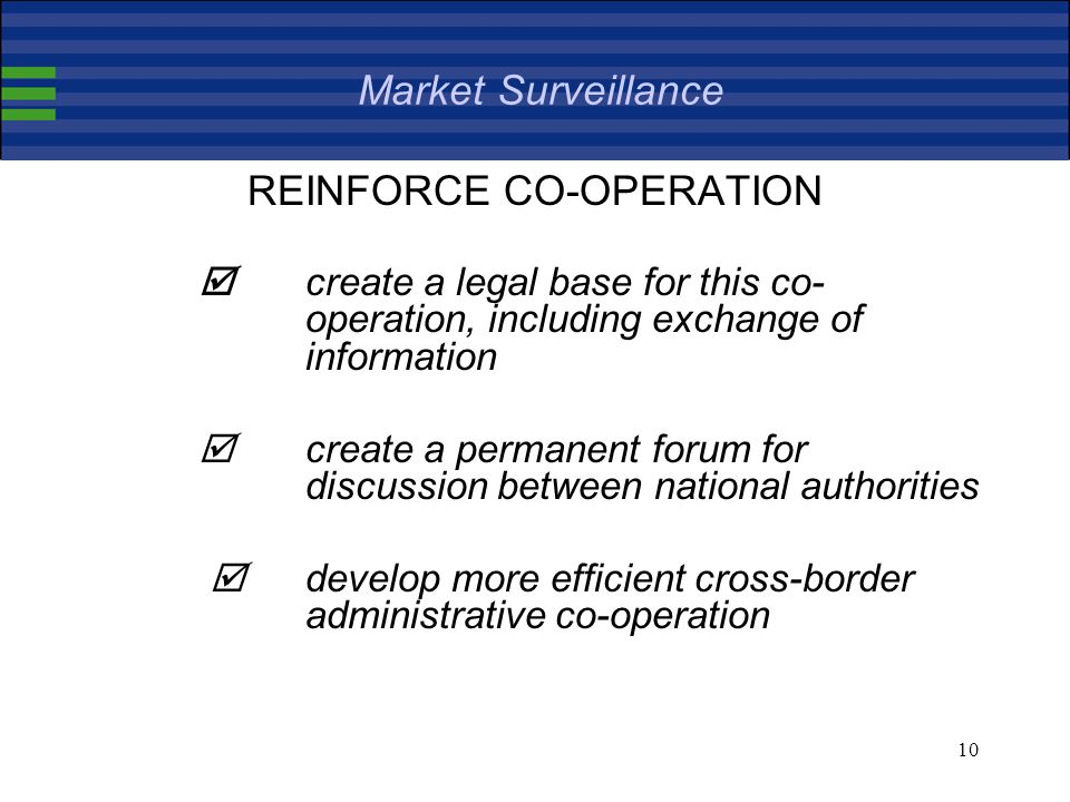10 Market Surveillance REINFORCE CO-OPERATION create a legal base for this co- operation, including exchange of information create a permanent forum for discussion between national authorities develop more efficient cross-border administrative co-operation