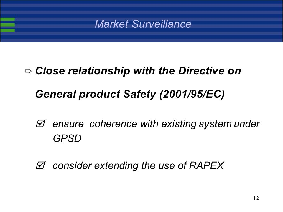 12 Market Surveillance Close relationship with the Directive on General product Safety (2001/95/EC) ensure coherence with existing system under GPSD consider extending the use of RAPEX