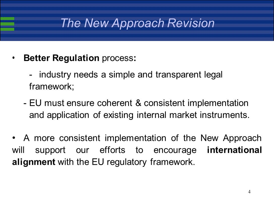 4 Better Regulation process: -industry needs a simple and transparent legal framework; -EU must ensure coherent & consistent implementation and application of existing internal market instruments.
