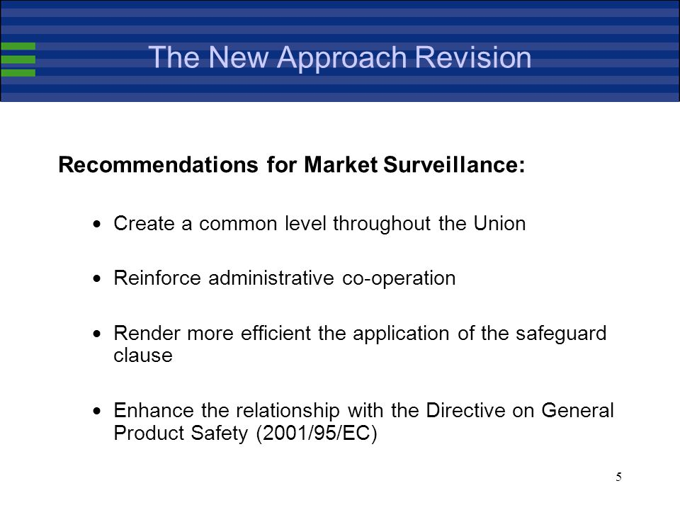5 Recommendations for Market Surveillance: Create a common level throughout the Union Reinforce administrative co-operation Render more efficient the application of the safeguard clause Enhance the relationship with the Directive on General Product Safety (2001/95/EC)
