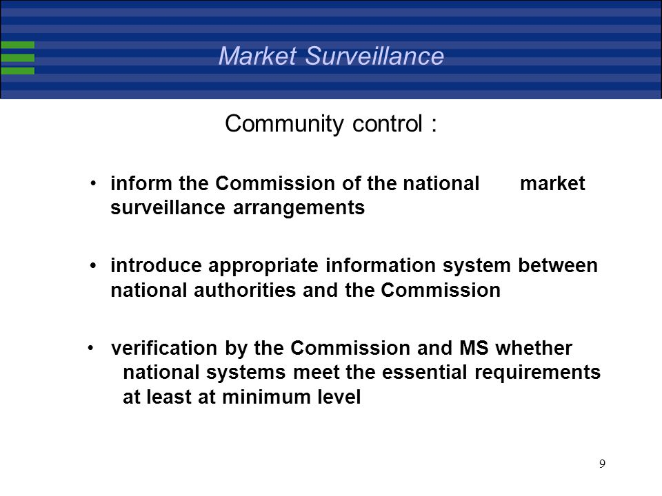 9 Market Surveillance Community control : inform the Commission of the national market surveillance arrangements introduce appropriate information system between national authorities and the Commission verification by the Commission and MS whether national systems meet the essential requirements at least at minimum level